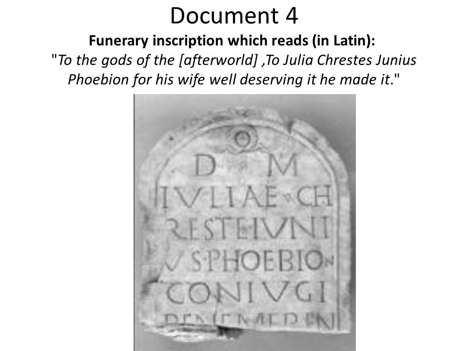 Document 4 Funerary inscription which reads (in Latin): To the gods of the [afterworld] ,To Julia Chrestes Junius Phoebion for his wife well deserving it he made it.